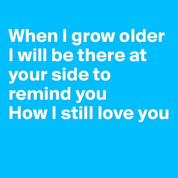 When I grow older I will be there at your side to remind you How I still love you