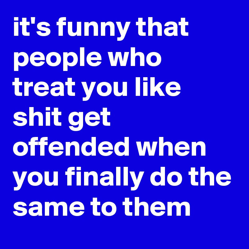 it's funny that people who treat you like shit get offended when you finally do the same to them