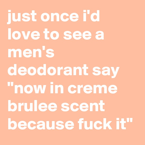 """just once i'd love to see a men's deodorant say """"now in creme brulee scent because fuck it"""""""