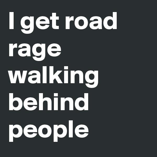 I get road rage walking behind people