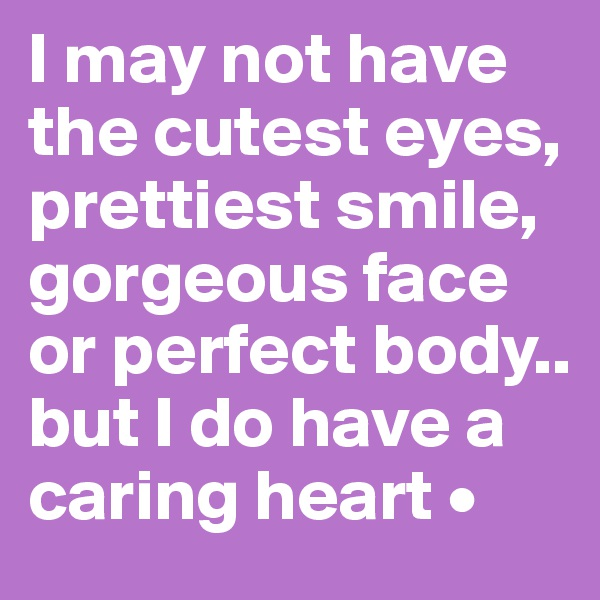I may not have the cutest eyes, prettiest smile, gorgeous face or perfect body.. but I do have a caring heart •
