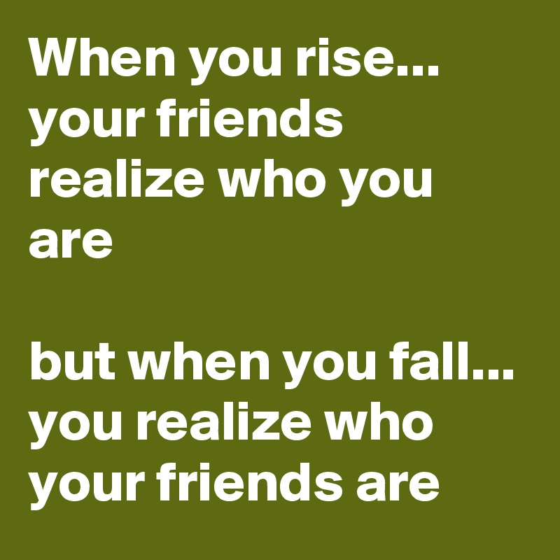 When you rise... your friends realize who you are  but when you fall... you realize who your friends are