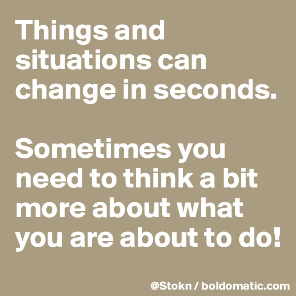 Things and situations can change in seconds.  Sometimes you need to think a bit more about what you are about to do!
