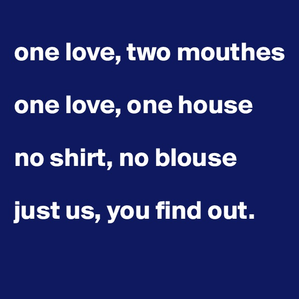 one love, two mouthes  one love, one house  no shirt, no blouse  just us, you find out.