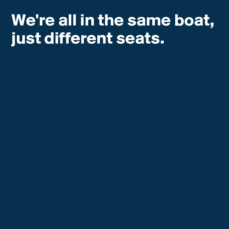 We're all in the same boat, just different seats.