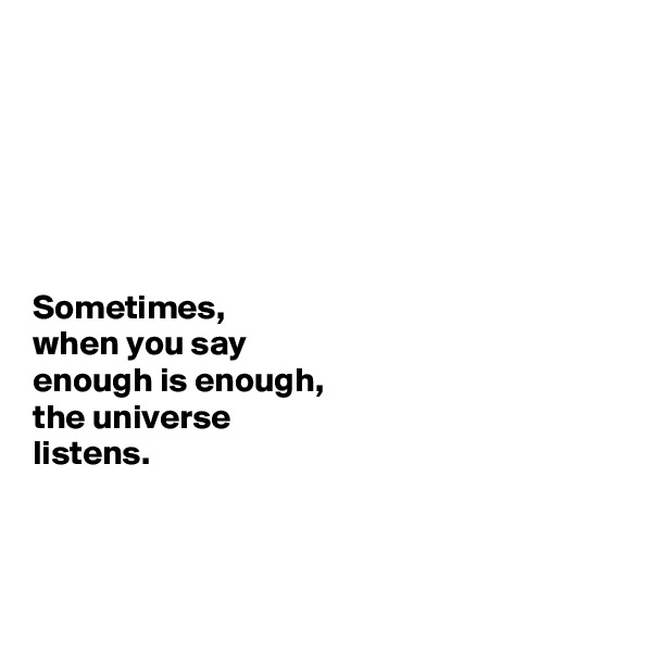 Sometimes,  when you say  enough is enough,  the universe  listens.