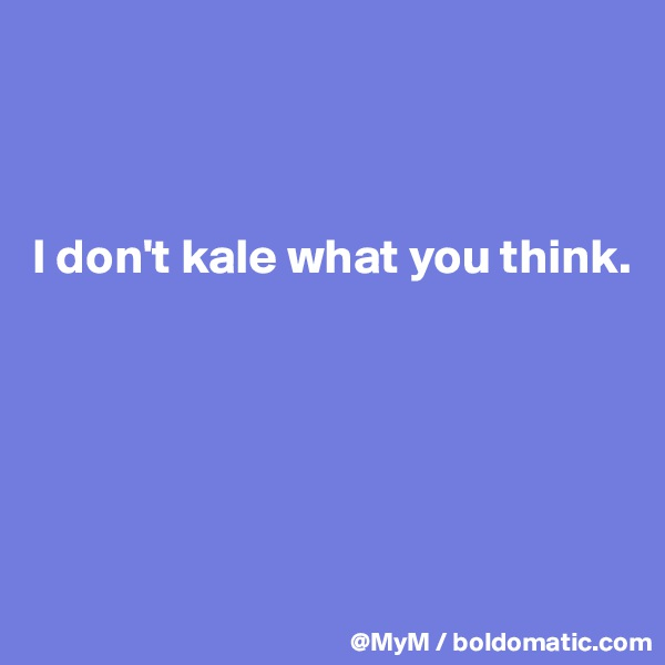 I don't kale what you think.