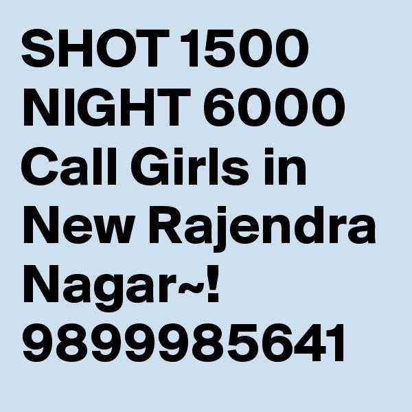 SHOT 1500 NIGHT 6000 Call Girls in New Rajendra Nagar~! 9899985641