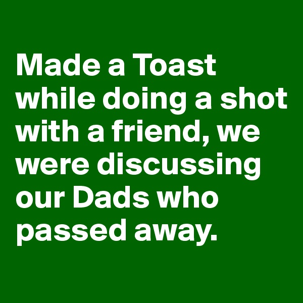 Made a Toast while doing a shot with a friend, we were discussing our Dads who passed away.