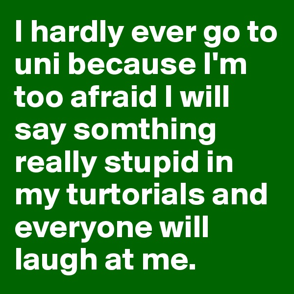 I hardly ever go to uni because I'm too afraid I will say somthing really stupid in my turtorials and everyone will laugh at me.