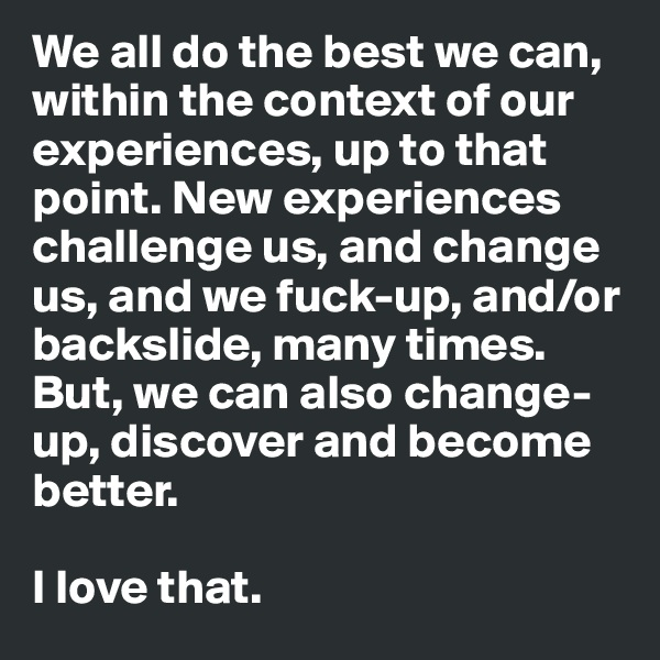 We all do the best we can, within the context of our experiences, up to that point. New experiences challenge us, and change us, and we fuck-up, and/or backslide, many times. But, we can also change-up, discover and become better.  I love that.