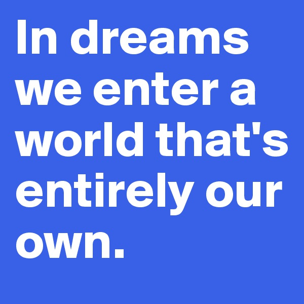 In dreams we enter a world that's entirely our own.