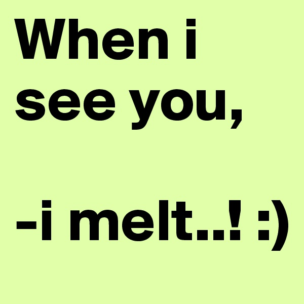 When i see you,  -i melt..! :)