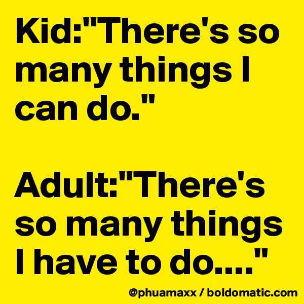 "Kid:""There's so many things I can do.""  Adult:""There's so many things I have to do...."""