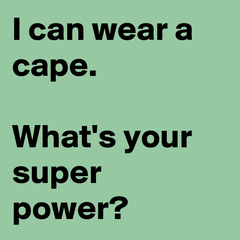 I can wear a cape.  What's your super power?