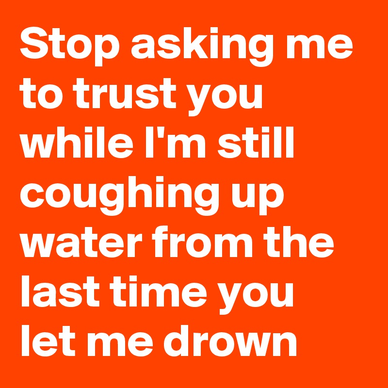 Stop asking me to trust you while I'm still coughing up water from the last time you let me drown