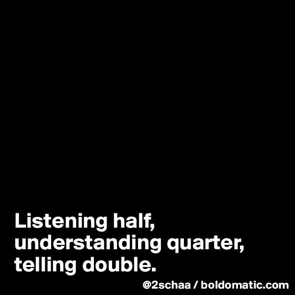 Listening half, understanding quarter,  telling double.