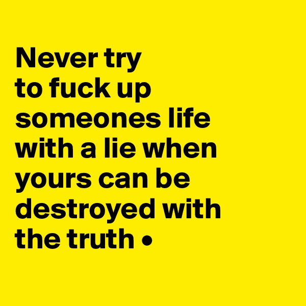 Never try to fuck up someones life with a lie when yours can be destroyed with the truth •