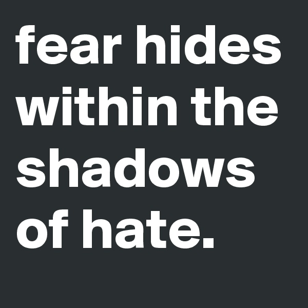 fear hides within the shadows of hate.