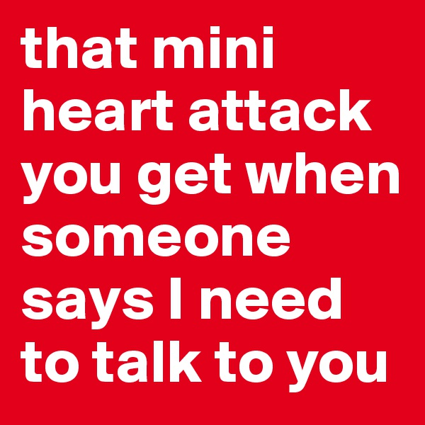 that mini heart attack you get when someone says I need to talk to you
