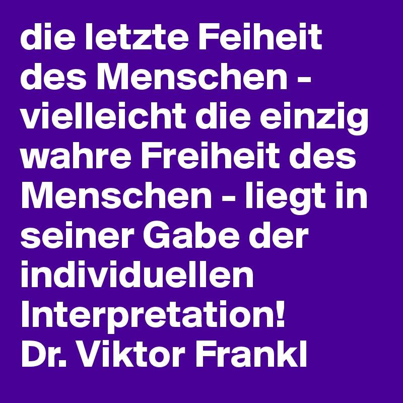 die letzte Feiheit des Menschen - vielleicht die einzig wahre Freiheit des Menschen - liegt in seiner Gabe der individuellen Interpretation!  Dr. Viktor Frankl