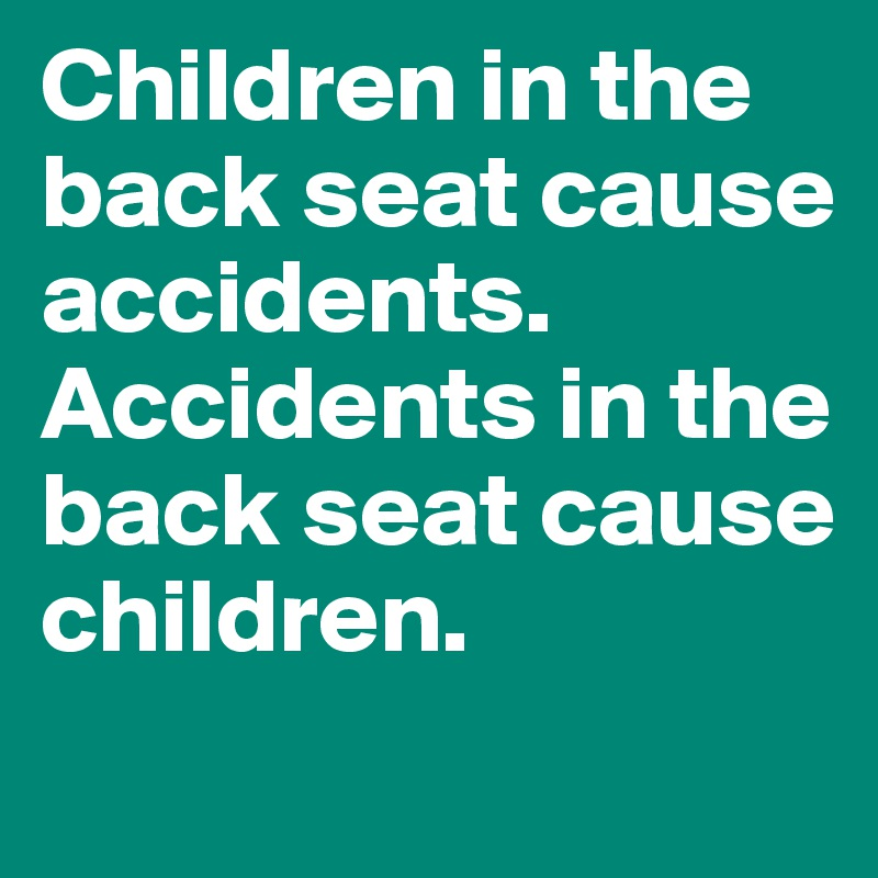 Children in the back seat cause accidents. Accidents in the back seat cause children.