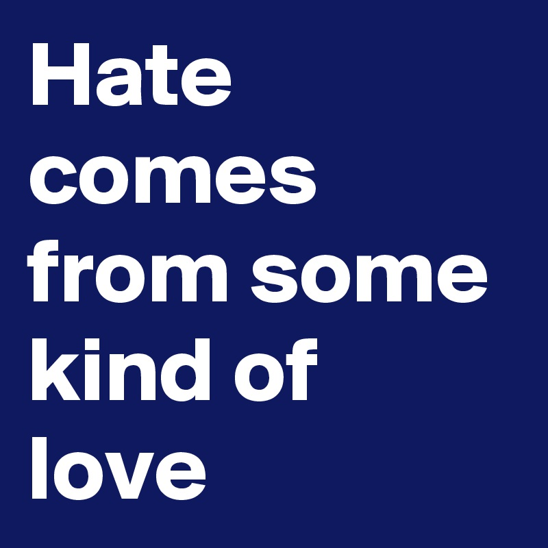 Hate comes from some kind of love