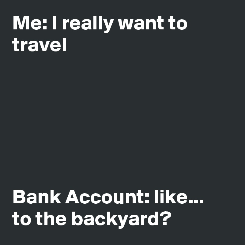 Me: I really want to travel       Bank Account: like... to the backyard?