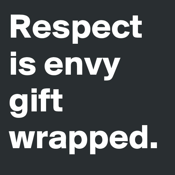 Respect is envy gift wrapped.