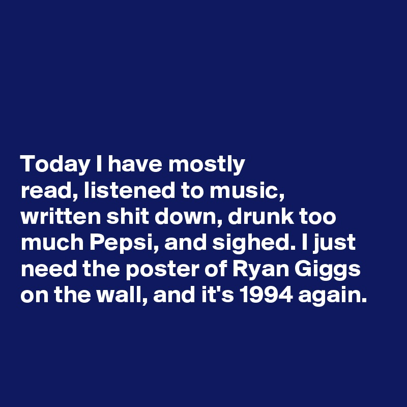 Today I have mostly  read, listened to music,  written shit down, drunk too  much Pepsi, and sighed. I just  need the poster of Ryan Giggs on the wall, and it's 1994 again.