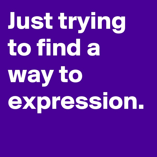Just trying to find a way to expression.