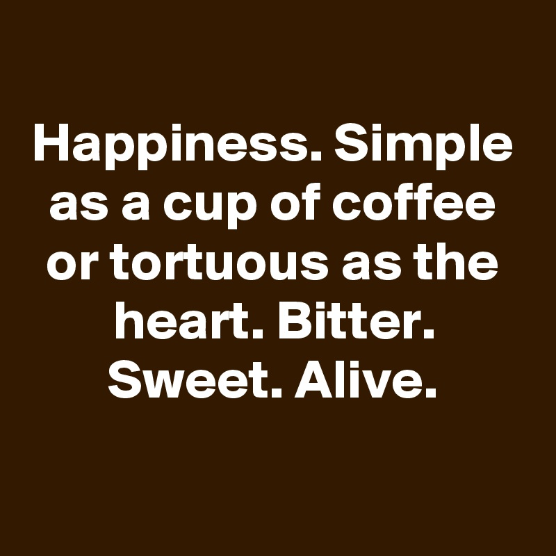 Happiness. Simple as a cup of coffee or tortuous as the heart. Bitter. Sweet. Alive.