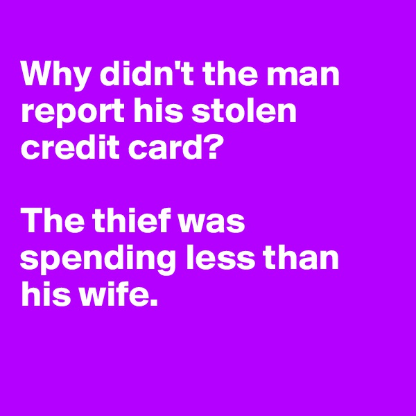 Why didn't the man report his stolen credit card?   The thief was spending less than his wife.