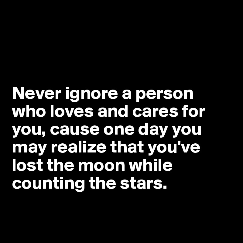 Never ignore a person who loves and cares for you, cause one day you may realize that you've lost the moon while counting the stars.