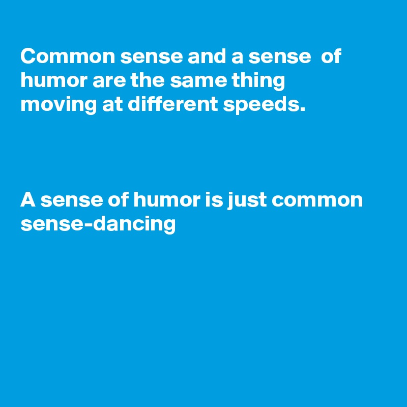 Common sense and a sense  of humor are the same thing moving at different speeds.    A sense of humor is just common  sense-dancing