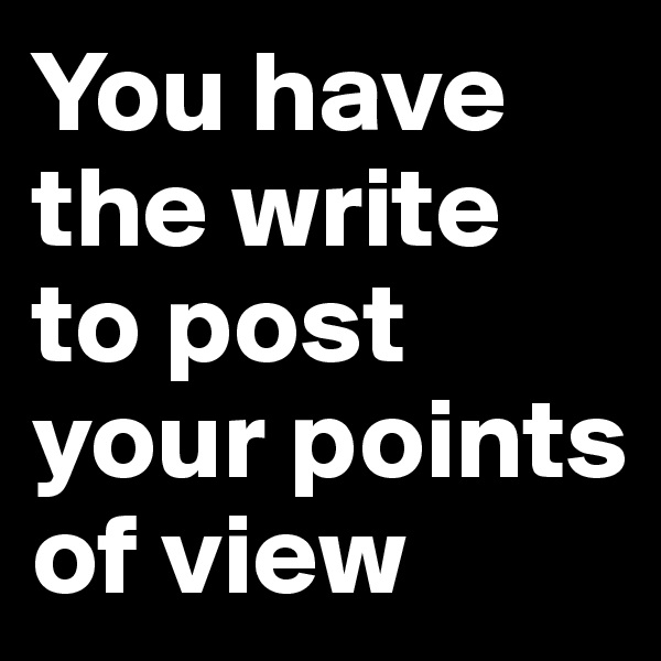 You have the write to post your points of view
