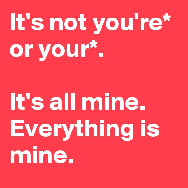 It's not you're* or your*.  It's all mine. Everything is mine.