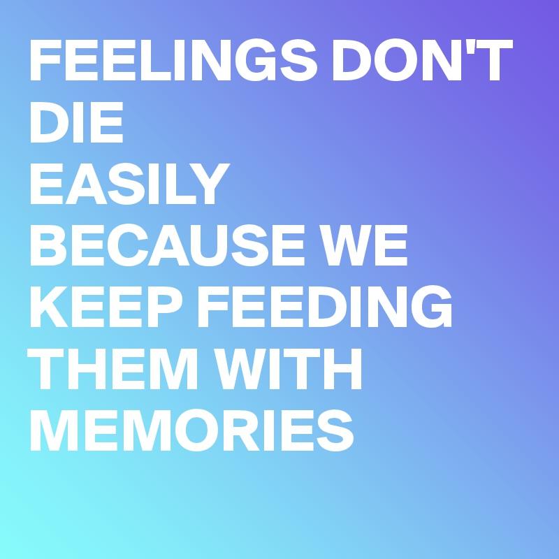 FEELINGS DON'T DIE EASILY  BECAUSE WE KEEP FEEDING THEM WITH MEMORIES