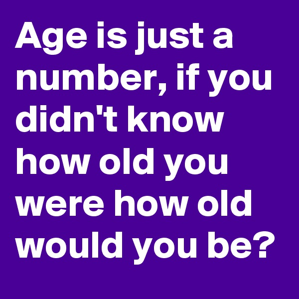 Age is just a number, if you didn't know how old you were how old would you be?