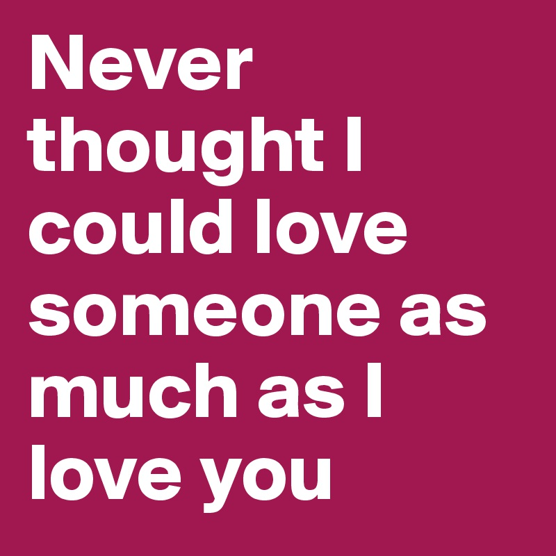 Never Thought I Could Love Someone As Much As I Love You Post By Magnificent I Love U Thoughts