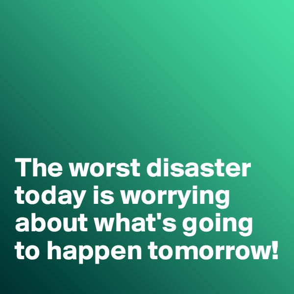 The worst disaster today is worrying about what's going to happen tomorrow!
