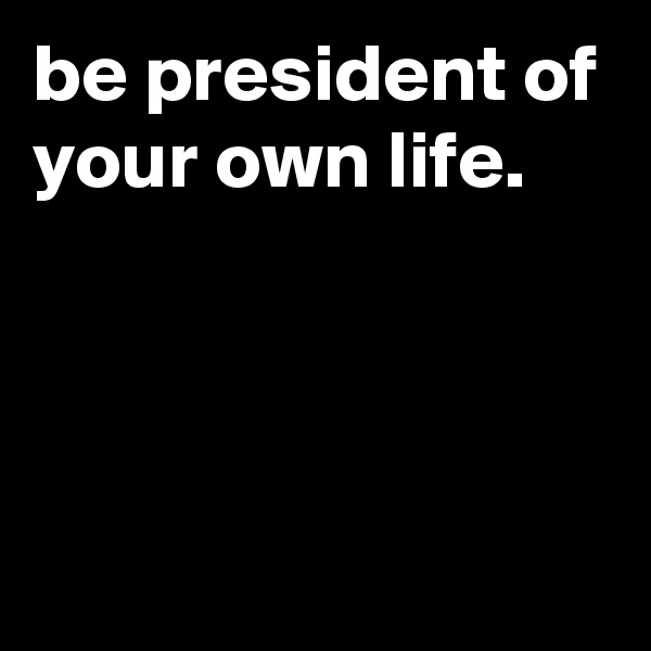 be president of your own life.