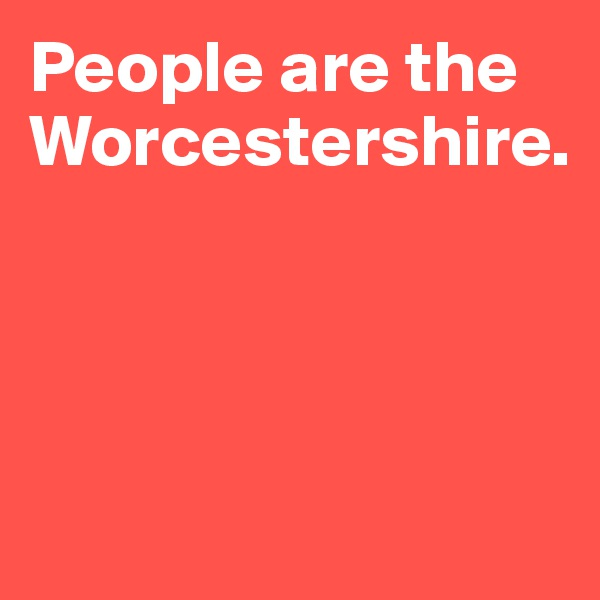 People are the Worcestershire.