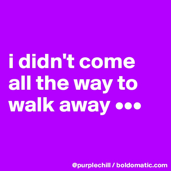 i didn't come all the way to walk away •••