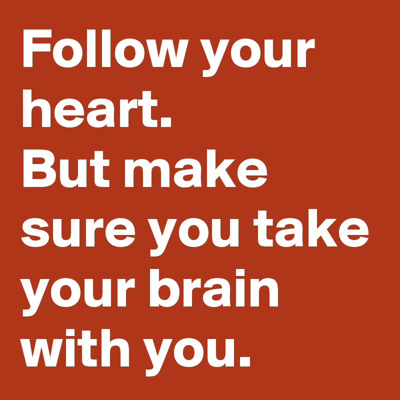 Follow your heart.  But make sure you take your brain with you.