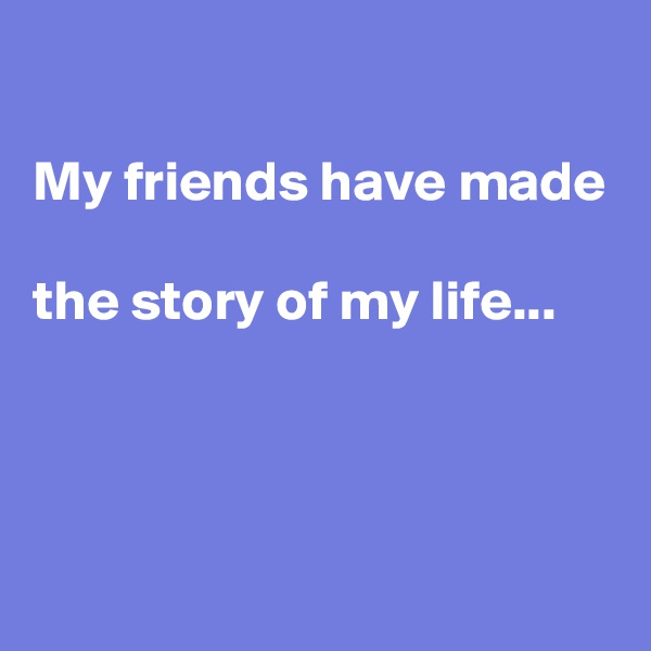 My friends have made  the story of my life...