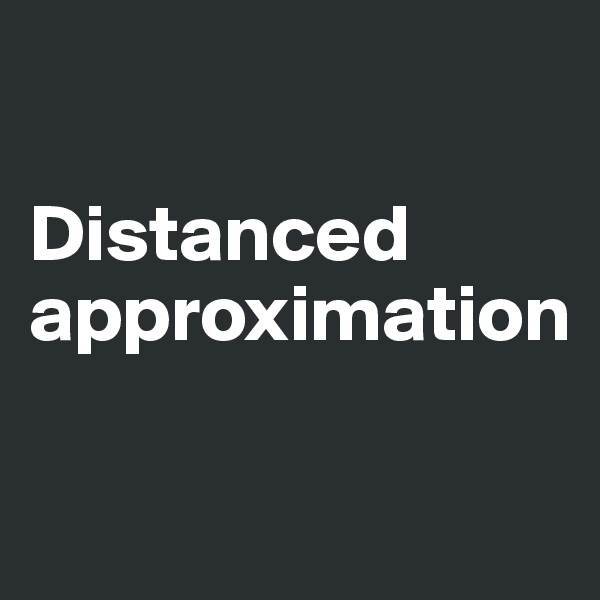 Distanced approximation