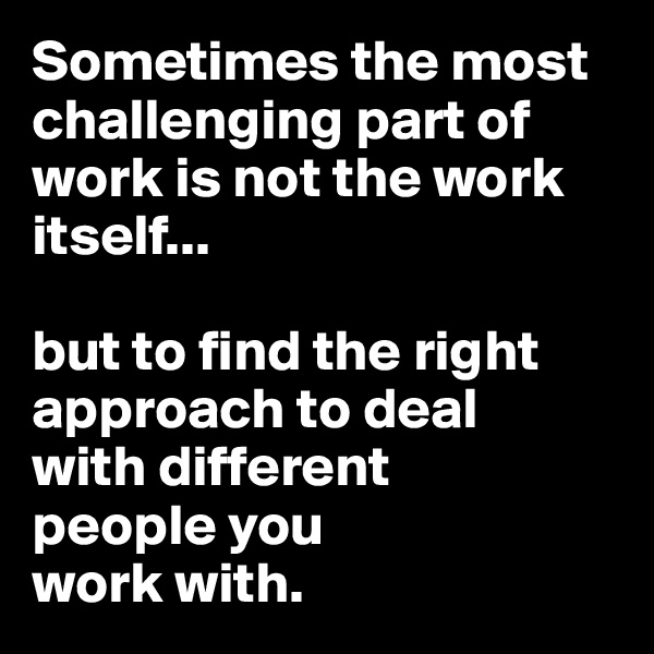 Sometimes the most challenging part of work is not the work itself...  but to find the right approach to deal  with different people you  work with.