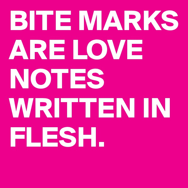 BITE MARKS ARE LOVE NOTES WRITTEN IN FLESH.
