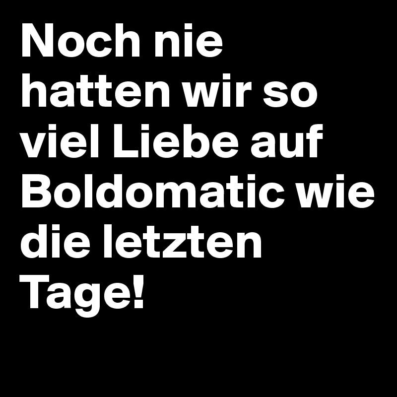 Noch nie hatten wir so viel Liebe auf Boldomatic wie die letzten Tage!